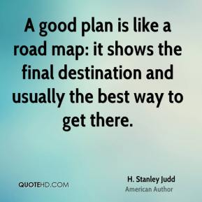 A good plan is like a road map: it shows the final destination and usually the best way to get there.