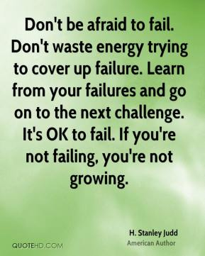 H. Stanley Judd - Don't be afraid to fail. Don't waste energy trying to cover up failure. Learn from your failures and go on to the next challenge. It's OK to fail. If you're not failing, you're not growing.