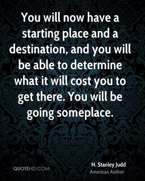 H. Stanley Judd - You will now have a starting place and a destination, and you will be able to determine what it will cost you to get there. You will be going someplace.