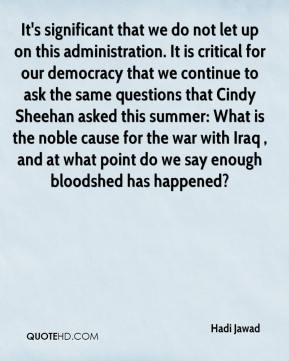 Hadi Jawad - It's significant that we do not let up on this administration. It is critical for our democracy that we continue to ask the same questions that Cindy Sheehan asked this summer: What is the noble cause for the war with Iraq , and at what point do we say enough bloodshed has happened?