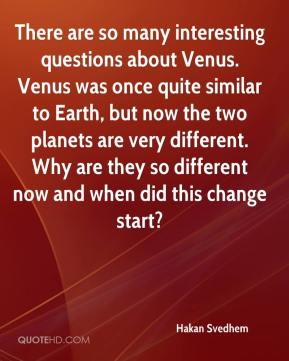 Hakan Svedhem - There are so many interesting questions about Venus. Venus was once quite similar to Earth, but now the two planets are very different. Why are they so different now and when did this change start?