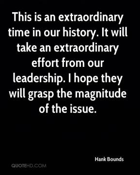 Hank Bounds - This is an extraordinary time in our history. It will take an extraordinary effort from our leadership. I hope they will grasp the magnitude of the issue.
