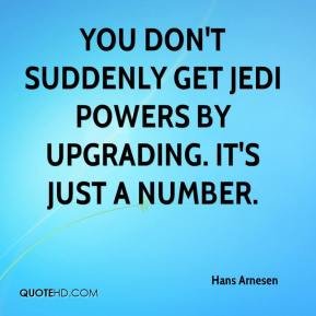 Hans Arnesen - You don't suddenly get Jedi powers by upgrading. It's just a number.