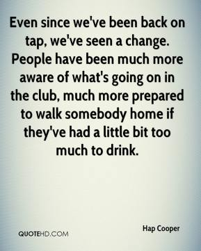 Even since we've been back on tap, we've seen a change. People have been much more aware of what's going on in the club, much more prepared to walk somebody home if they've had a little bit too much to drink.