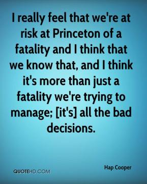 Hap Cooper - I really feel that we're at risk at Princeton of a fatality and I think that we know that, and I think it's more than just a fatality we're trying to manage; [it's] all the bad decisions.
