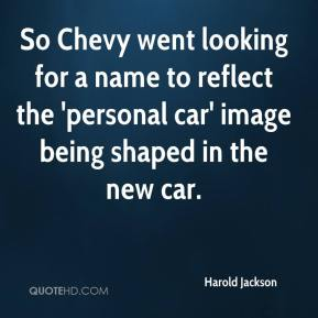 Harold Jackson - So Chevy went looking for a name to reflect the 'personal car' image being shaped in the new car.