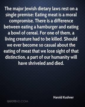 Harold Kushner - The major Jewish dietary laws rest on a single premise: Eating meat is a moral compromise. There is a difference between eating a hamburger and eating a bowl of cereal. For one of them, a living creature had to be killed. Should we ever become so casual about the eating of meat that we lose sight of that distinction, a part of our humanity will have shriveled and died.