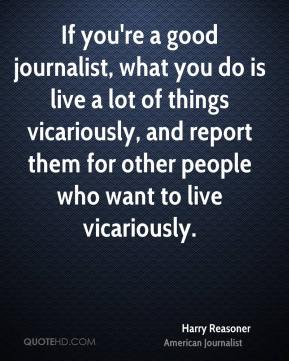 Harry Reasoner - If you're a good journalist, what you do is live a lot of things vicariously, and report them for other people who want to live vicariously.