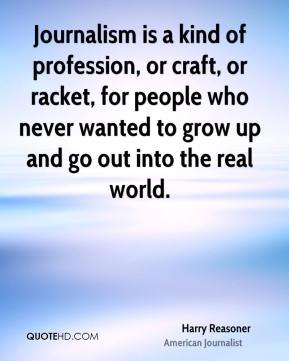 Harry Reasoner - Journalism is a kind of profession, or craft, or racket, for people who never wanted to grow up and go out into the real world.