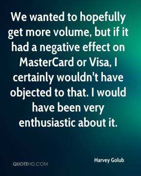 Harvey Golub - We wanted to hopefully get more volume, but if it had a negative effect on MasterCard or Visa, I certainly wouldn't have objected to that. I would have been very enthusiastic about it.