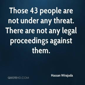 Hassan Wirajuda - Those 43 people are not under any threat. There are not any legal proceedings against them.