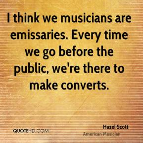 Hazel Scott - I think we musicians are emissaries. Every time we go before the public, we're there to make converts.