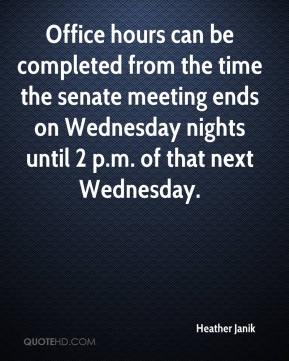 Heather Janik - Office hours can be completed from the time the senate meeting ends on Wednesday nights until 2 p.m. of that next Wednesday.