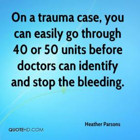 Heather Parsons - On a trauma case, you can easily go through 40 or 50 units before doctors can identify and stop the bleeding.