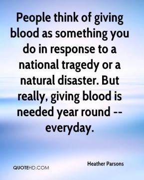 Heather Parsons - People think of giving blood as something you do in response to a national tragedy or a natural disaster. But really, giving blood is needed year round -- everyday.