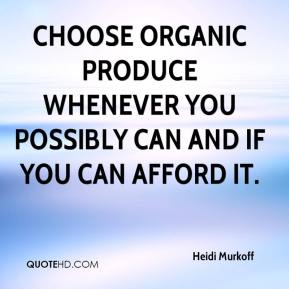 Choose organic produce whenever you possibly can and if you can afford it.