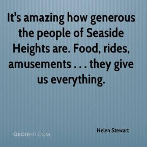Helen Stewart - It's amazing how generous the people of Seaside Heights are. Food, rides, amusements . . . they give us everything.