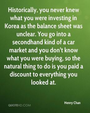 Henry Chan - Historically, you never knew what you were investing in Korea as the balance sheet was unclear. You go into a secondhand kind of a car market and you don't know what you were buying, so the natural thing to do is you paid a discount to everything you looked at.