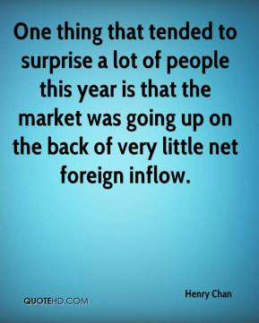 Henry Chan - One thing that tended to surprise a lot of people this year is that the market was going up on the back of very little net foreign inflow.
