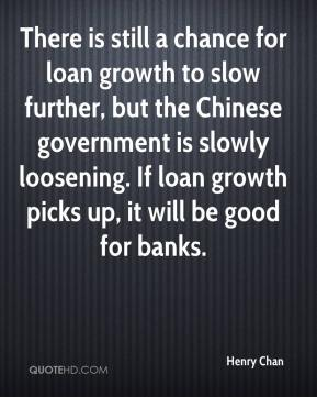 Henry Chan - There is still a chance for loan growth to slow further, but the Chinese government is slowly loosening. If loan growth picks up, it will be good for banks.