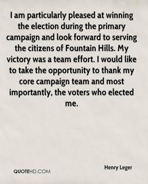 Henry Leger - I am particularly pleased at winning the election during the primary campaign and look forward to serving the citizens of Fountain Hills. My victory was a team effort. I would like to take the opportunity to thank my core campaign team and most importantly, the voters who elected me.