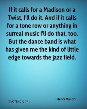 If it calls for a Madison or a Twist, I'll do it. And if it calls for a tone row or anything in surreal music I'll do that, too. But the dance band is what has given me the kind of little edge towards the jazz field.