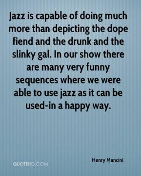 Henry Mancini - Jazz is capable of doing much more than depicting the dope fiend and the drunk and the slinky gal. In our show there are many very funny sequences where we were able to use jazz as it can be used-in a happy way.