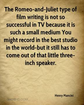 The Romeo-and-Juliet type of film writing is not so successful in TV because it is such a small medium You might record in the best studio in the world-but it still has to come out of that little three-inch speaker.