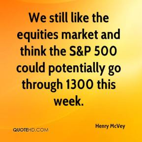 Henry McVey - We still like the equities market and think the S&P 500 could potentially go through 1300 this week.