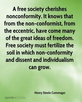 Henry Steele Commager - A free society cherishes nonconformity. It knows that from the non-conformist, from the eccentric, have come many of the great ideas of freedom. Free society must fertilize the soil in which non-conformity and dissent and individualism can grow.