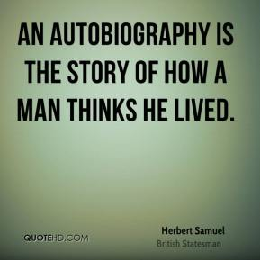 Herbert Samuel - An autobiography is the story of how a man thinks he lived.