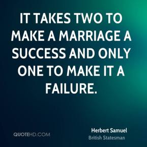 Herbert Samuel - It takes two to make a marriage a success and only one to make it a failure.