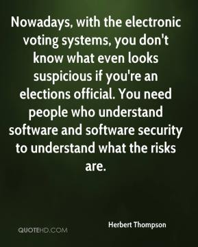 Herbert Thompson - Nowadays, with the electronic voting systems, you don't know what even looks suspicious if you're an elections official. You need people who understand software and software security to understand what the risks are.