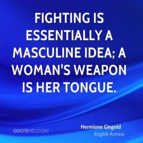 Hermione Gingold - Fighting is essentially a masculine idea; a woman's weapon is her tongue.