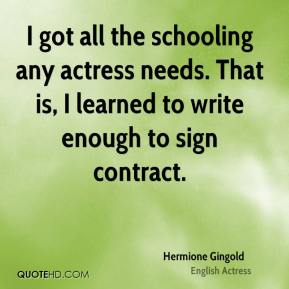 Hermione Gingold - I got all the schooling any actress needs. That is, I learned to write enough to sign contract.