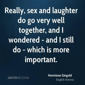 Hermione Gingold - Really, sex and laughter do go very well together, and I wondered - and I still do - which is more important.