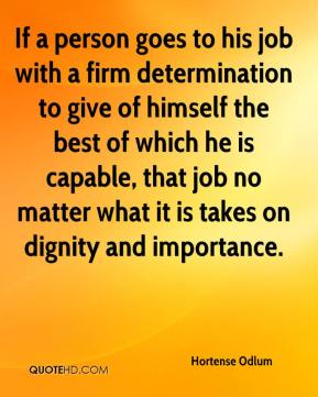 Hortense Odlum - If a person goes to his job with a firm determination to give of himself the best of which he is capable, that job no matter what it is takes on dignity and importance.