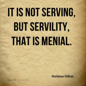 Hortense Odlum - It is not serving, but servility, that is menial.