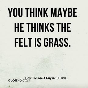 How To Lose A Guy in 10 Days - You think maybe he thinks the felt is grass.