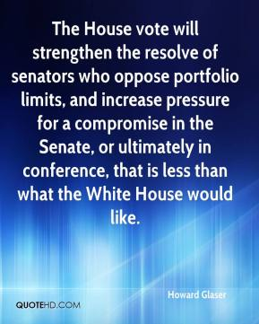 Howard Glaser - The House vote will strengthen the resolve of senators who oppose portfolio limits, and increase pressure for a compromise in the Senate, or ultimately in conference, that is less than what the White House would like.