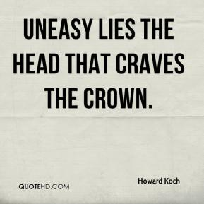 Howard Koch - Uneasy lies the head that craves the crown.