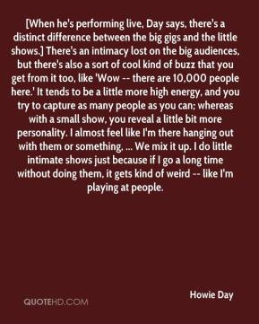 Howie Day - [When he's performing live, Day says, there's a distinct difference between the big gigs and the little shows.] There's an intimacy lost on the big audiences, but there's also a sort of cool kind of buzz that you get from it too, like 'Wow -- there are 10,000 people here.' It tends to be a little more high energy, and you try to capture as many people as you can; whereas with a small show, you reveal a little bit more personality. I almost feel like I'm there hanging out with them or something, ... We mix it up. I do little intimate shows just because if I go a long time without doing them, it gets kind of weird -- like I'm playing at people.