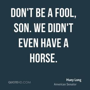 Huey Long - don't be a fool, son. We didn't even have a horse.