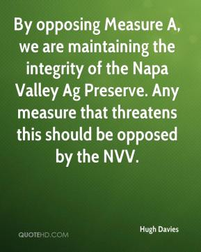 Hugh Davies - By opposing Measure A, we are maintaining the integrity of the Napa Valley Ag Preserve. Any measure that threatens this should be opposed by the NVV.