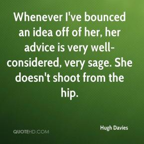 Hugh Davies - Whenever I've bounced an idea off of her, her advice is very well-considered, very sage. She doesn't shoot from the hip.