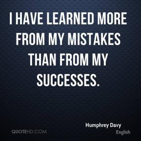 Humphrey Davy - I have learned more from my mistakes than from my successes.