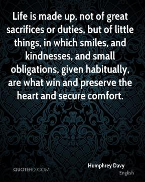 Humphrey Davy - Life is made up, not of great sacrifices or duties, but of little things, in which smiles, and kindnesses, and small obligations, given habitually, are what win and preserve the heart and secure comfort.