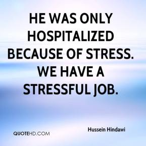 Hussein Hindawi - He was only hospitalized because of stress. We have a stressful job.