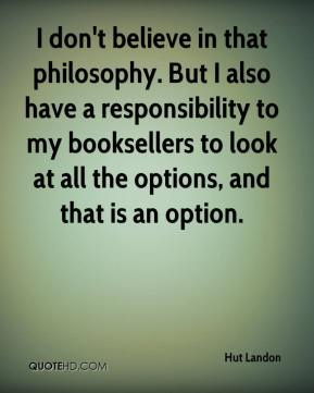 Hut Landon - I don't believe in that philosophy. But I also have a responsibility to my booksellers to look at all the options, and that is an option.