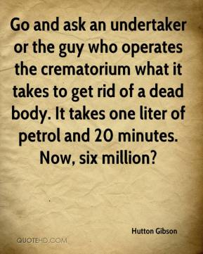 Hutton Gibson - Go and ask an undertaker or the guy who operates the crematorium what it takes to get rid of a dead body. It takes one liter of petrol and 20 minutes. Now, six million?